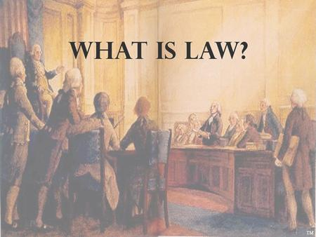 WHAT IS LAW? TM. Jurisprudence. The study of law and legal philosophy.