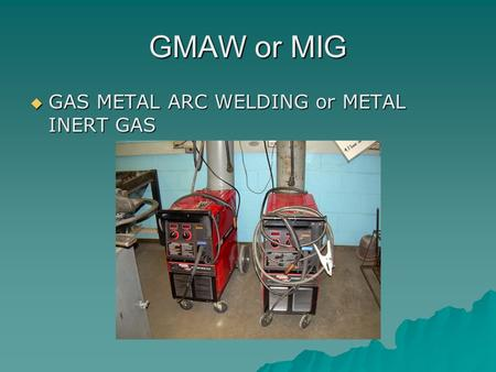 GMAW or MIG  GAS METAL ARC WELDING or METAL INERT GAS.