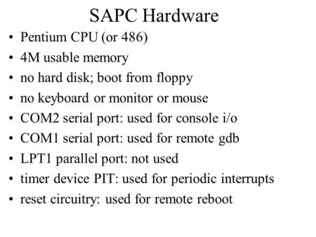 SAPC Hardware Pentium CPU (or 486) 4M usable memory no hard disk; boot from floppy no keyboard or monitor or mouse COM2 serial port: used for console i/o.