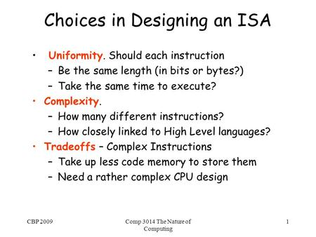 CBP 2009Comp 3014 The Nature of Computing 1 Choices in Designing an ISA Uniformity. Should each instruction –Be the same length (in bits or bytes?) –Take.