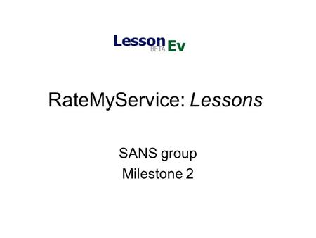 RateMyService: Lessons SANS group Milestone 2. Status Report Currently, users to our site can: Search on our site, either by browsing or by using the.