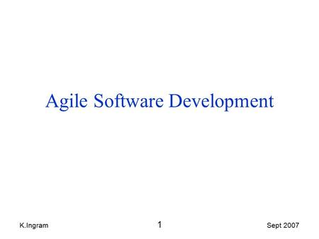 K.Ingram 1 Sept 2007 Agile Software Development. K.Ingram 2 Sept 2007 Contents Agile Software Development: 1.What is it? 2.Agile's Values, Principles,