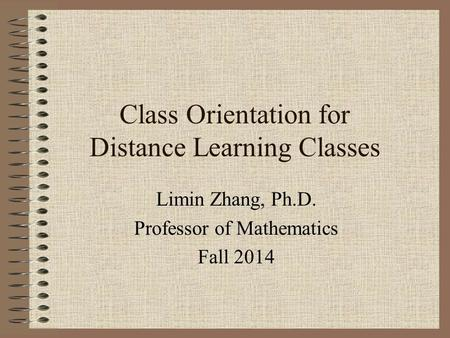 Class Orientation for Distance Learning Classes Limin Zhang, Ph.D. Professor of Mathematics Fall 2014.
