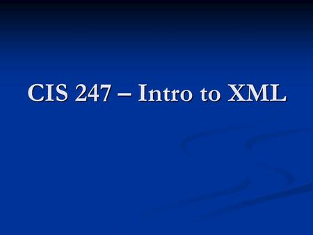 CIS 247 – Intro <strong>to</strong> XML. Intro Class Agenda <strong>Introductions</strong> <strong>Introductions</strong> Syllabus/Schedule Syllabus/Schedule Instructor Website Instructor Website Words.