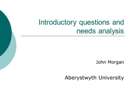 Introductory questions and needs analysis John Morgan Aberystwyth University.