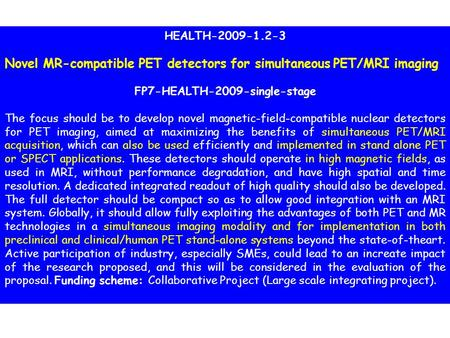 HEALTH-2009-1.2-3 Novel MR-compatible PET detectors for simultaneous PET/MRI imaging FP7-HEALTH-2009-single-stage The focus should be to develop novel.