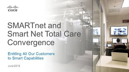 June 2015 Entitling All Our Customers to Smart Capabilities SMARTnet and Smart Net Total Care Convergence.