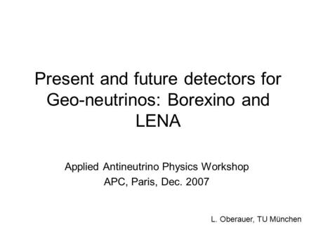 Present and future detectors for Geo-neutrinos: Borexino and LENA Applied Antineutrino Physics Workshop APC, Paris, Dec. 2007 L. Oberauer, TU München.