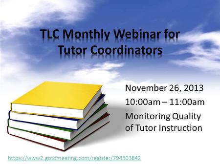 November 26, 2013 10:00am – 11:00am Monitoring Quality of Tutor Instruction https://www2.gotomeeting.com/register/794503842.