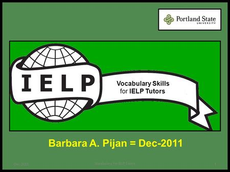Barbara A. Pijan = Dec-2011 1 Vocabulary for IELP Tutors Dec-2011 Vocabulary Skills for IELP Tutors.