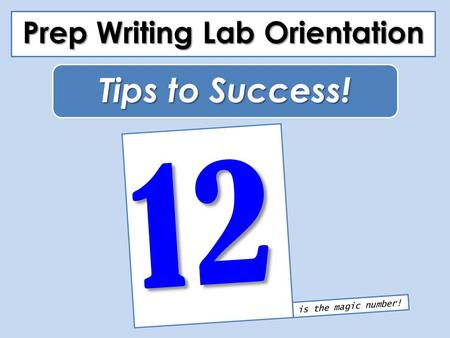 Prep Writing Lab Orientation 12 Tips to Success! is the magic number!