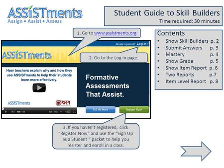 1. Go to www.assistments.orgwww.assistments.org Assign Assist Assess Student Guide to Skill Builders Time required: 30 minutes 2. Go to the Log in page.