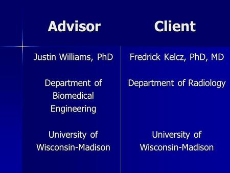 Advisor Client Justin Williams, PhD Department of BiomedicalEngineering University of Wisconsin-Madison Fredrick Kelcz, PhD, MD Department of Radiology.