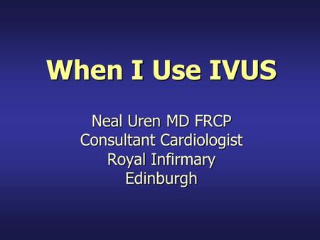 When I Use IVUS Neal Uren MD FRCP Consultant Cardiologist Royal Infirmary Edinburgh.