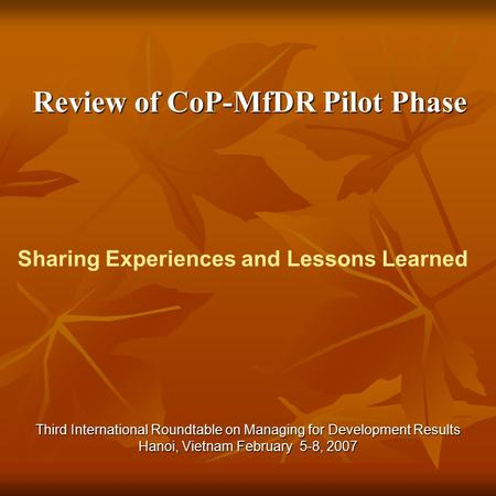 Review of CoP-MfDR Pilot Phase Review of CoP-MfDR Pilot Phase Third International Roundtable on Managing for Development Results Hanoi, Vietnam February.