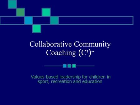 Collaborative Community Coaching ( C 3 ) ™ Values-based leadership for children in sport, recreation and education.