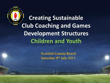 Creating Sustainable Club Coaching and Games Development Structures Children and Youth Scottish County Board Saturday 9 th July 2011.