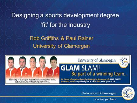 Designing a sports development degree 'fit' for the industry Rob Griffiths & Paul Rainer University of Glamorgan.