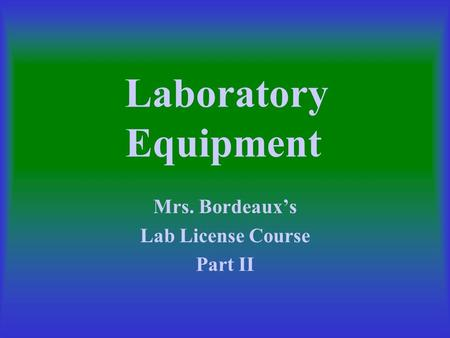 Laboratory Equipment Mrs. Bordeaux's Lab License Course Part II.