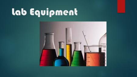 Lab Equipment. Beaker Beakers hold solids or liquids that will not release gases when reacted or are unlikely to splatter if stirred or heated. Erlenmeyer.