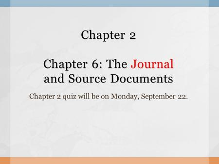Chapter 2 Chapter 6: The Journal and Source Documents Chapter 2 quiz will be on Monday, September 22.