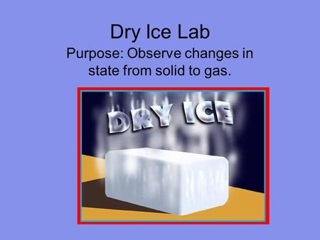Dry Ice Lab Purpose: Observe changes in state from solid to gas.