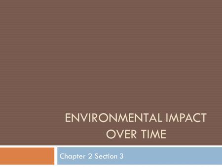 ENVIRONMENTAL IMPACT OVER TIME Chapter 2 Section 3.