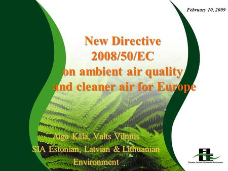 New Directive 2008/50/EC on ambient air quality and cleaner air for Europe Aiga Kāla, Valts Vilnītis SIA Estonian, Latvian & Lithuanian Environment February.