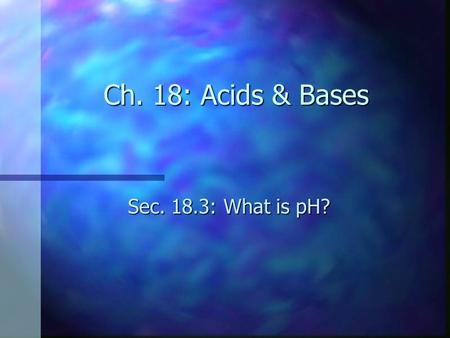 Ch. 18: Acids & Bases Sec. 18.3: What is pH?. Objectives n Explain the meaning of pH and pOH. n Relate pH and pOH to the ion product constant for water.