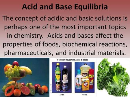 Acid and Base Equilibria The concept of acidic and basic solutions is perhaps one of the most important topics in chemistry. Acids and bases affect the.