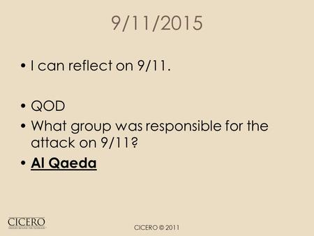 9/11/2015 I can reflect on 9/11. QOD What group was responsible for the attack on 9/11? Al Qaeda CICERO © 2011.