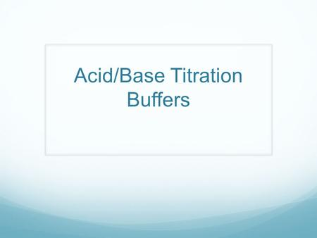 Acid/Base Titration Buffers. Buffers A mixture composed of a weak acid and its conjugate base (acidic buffer) OR weak base and its conjugate acid (basic.
