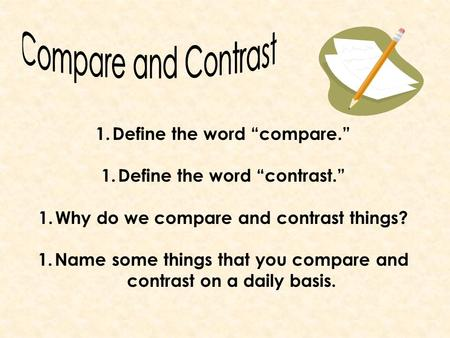 "1.Define the word ""compare."" 1.Define the word ""contrast."" 1.Why do we compare and contrast things? 1.Name some things that you compare and contrast on."