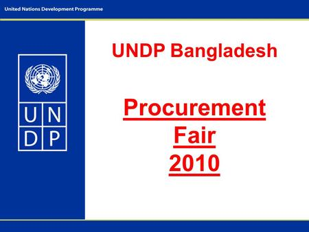 UNDP Bangladesh Procurement Fair 2010. - Objectives of the Fair; - UNDP Procurement principles; - Procurement plan - 2010; - UNDP Procurement Roadmap;