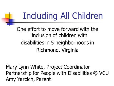 Including All Children One effort to move forward with the inclusion of children with disabilities in 5 neighborhoods in Richmond, Virginia Mary Lynn White,