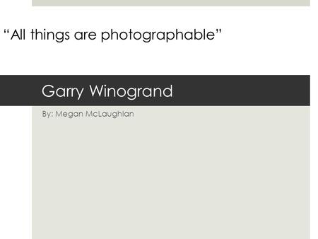 "Garry Winogrand By: Megan McLaughlan ""All things are photographable"""