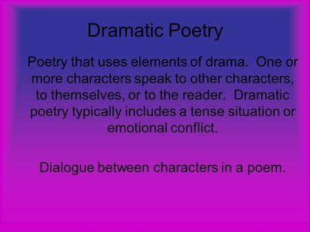 Dramatic Poetry Poetry that uses elements of drama. One or more characters speak to other characters, to themselves, or to the reader. Dramatic poetry.