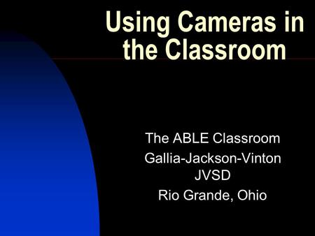 Using Cameras in the Classroom The ABLE Classroom Gallia-Jackson-Vinton JVSD Rio Grande, Ohio.