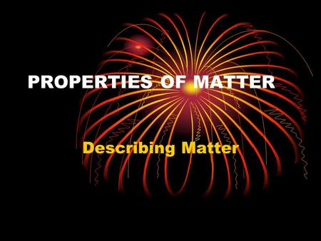 PROPERTIES OF MATTER Describing Matter. Physical Properties A property of matter that can be observed or measured without changing the identity of the.