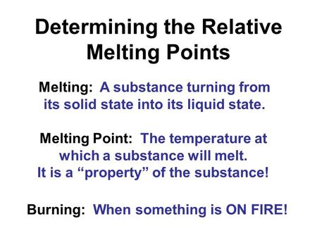 "Determining the Relative Melting Points Melting Point: The temperature at which a substance will melt. It is a ""property"" of the substance! Melting: A."