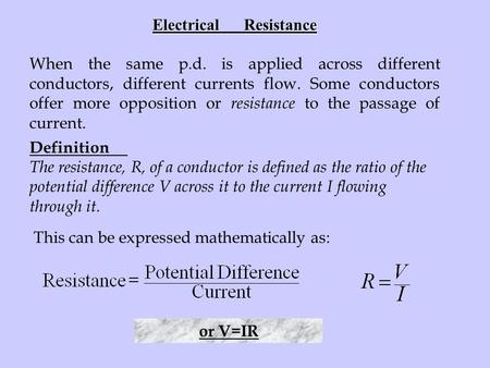 Electrical Resistance When the same p.d. is applied across different conductors, different currents flow. Some conductors offer more opposition or resistance.