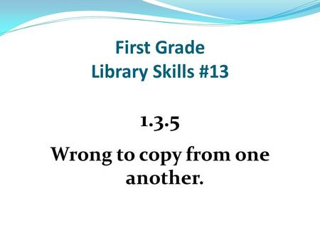 First Grade Library Skills #13 1.3.5 Wrong to copy from one another.