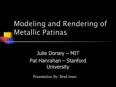 Modeling and Rendering of Metallic Patinas Julie Dorsey – MIT Pat Hanrahan – Stanford University Presentation By: Brad Jones.