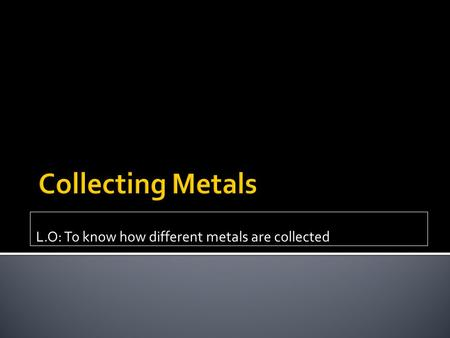 L.O: To know how different metals are collected.  Where do metals come from?  What is an ore?  In the back of your book, name as many metals as you.