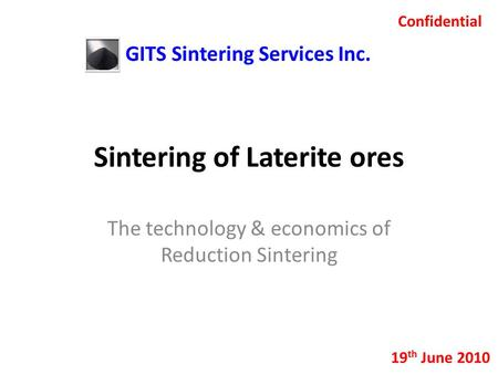 Sintering of Laterite ores The technology & economics of Reduction Sintering Confidential 19 th June 2010 GITS Sintering Services Inc.