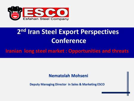 Iranian long steel market : Opportunities and threats Iranian long steel market : Opportunities and threats Nematolah Mohseni Deputy Managing Director.