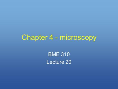 Chapter 4 - microscopy BME 310 Lecture 20. Types of microscopy 1.Optical (Huygens, Galileo, Hooke, Leeuwenhoek - early 17th cent.) 2.Fluorescence ( Stokes.