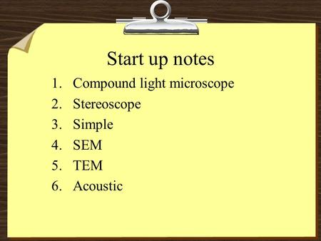 Start up notes 1.Compound light microscope 2.Stereoscope 3.Simple 4.SEM 5.TEM 6.Acoustic.
