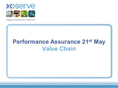 Performance Assurance 21 st May Value Chain. Value Chain Xoserve would like to propose an approach to further aid the development of the Performance Assurance.
