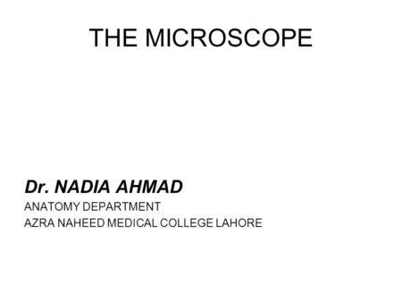 THE MICROSCOPE Dr. NADIA AHMAD ANATOMY DEPARTMENT AZRA NAHEED MEDICAL COLLEGE LAHORE.